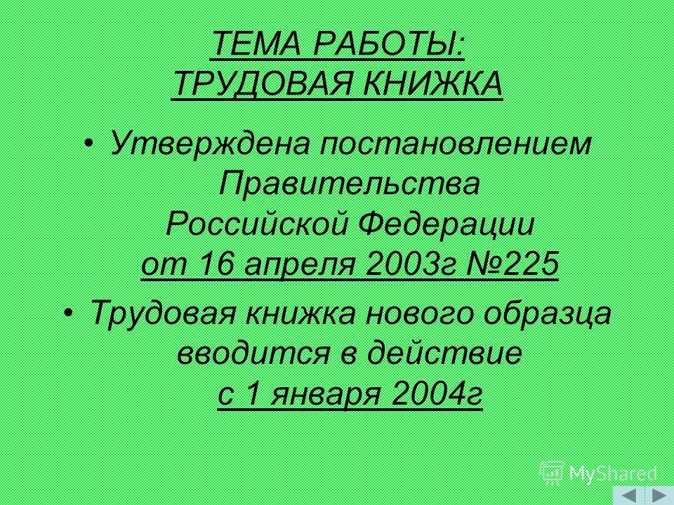 ТЕМА РАБОТЫ: ТРУДОВАЯ КНИЖКА Утверждена постановлением Правительства Российской Федерации от 16 апреля 2003г 225 Трудовая книжка нового образца вводится в действие с 1 января 2004г