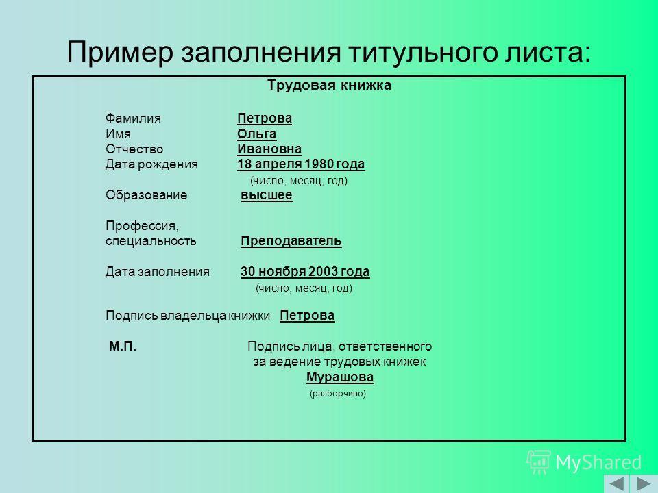 Пример заполнения титульного листа: Трудовая книжка ФамилияПетрова ИмяОльга Отчество Ивановна Дата рождения18 апреля 1980 года (число, месяц, год) Образование высшее Профессия, специальность Преподаватель Дата заполнения 30 ноября 2003 года (число, м
