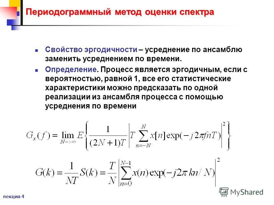 лекция 4 Периодограммный метод оценки спектра Свойство эргодичности – усреднение по ансамблю заменить усреднением по времени. Определение. Процесс является эргодичным, если с вероятностью, равной 1, все его статистические характеристики можно предска