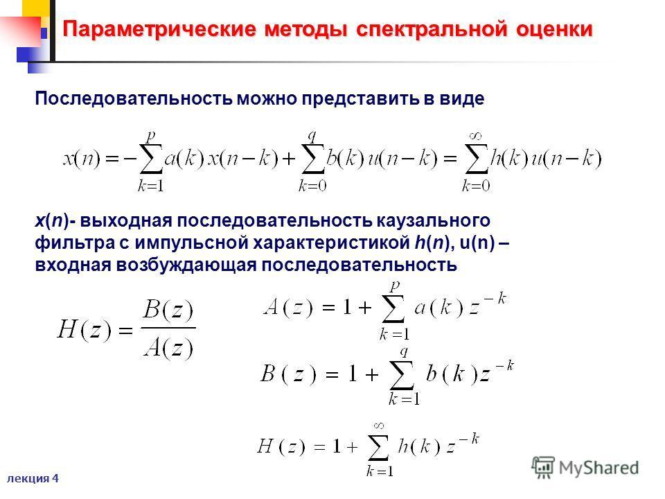 лекция 4 Параметрические методы спектральной оценки Последовательность можно представить в виде x(n)- выходная последовательность каузального фильтра с импульсной характеристикой h(n), u(n) – входная возбуждающая последовательность