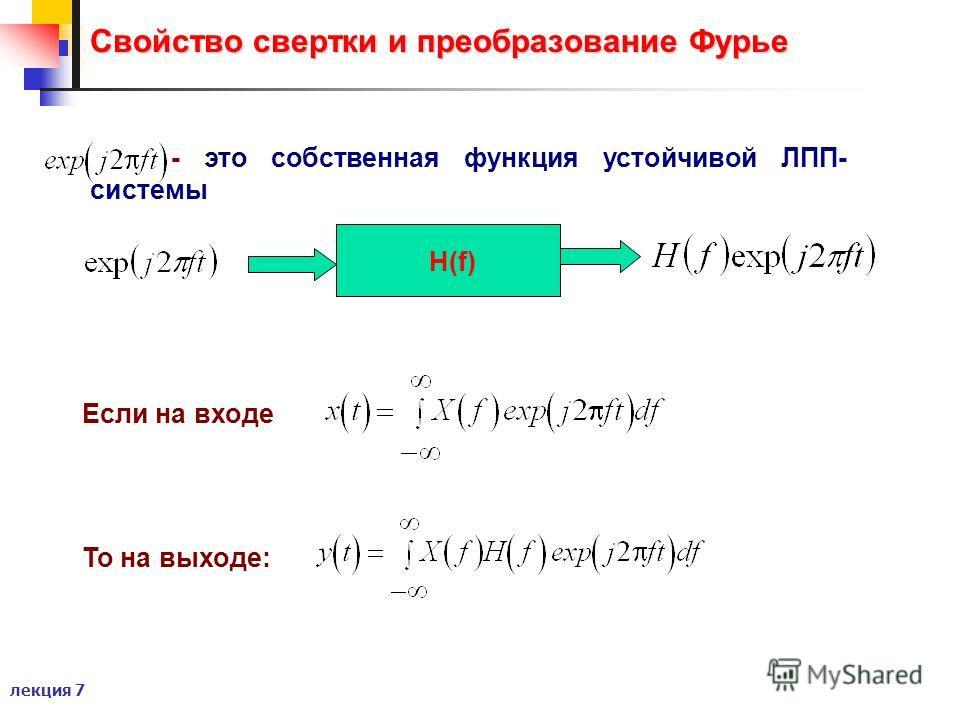 лекция 7 Свойство свертки и преобразование Фурье - это собственная функция устойчивой ЛПП- системы Если на входе То на выходе: H(f)