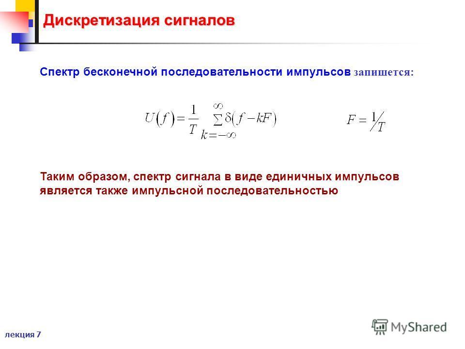 лекция 7 Дискретизация сигналов Спектр бесконечной последовательности импульсов запишется: Таким образом, спектр сигнала в виде единичных импульсов является также импульсной последовательностью