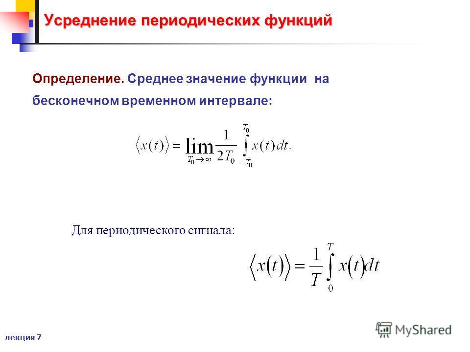 лекция 7 Усреднение периодических функций Определение. Среднее значение функции на бесконечном временном интервале: Для периодического сигнала: