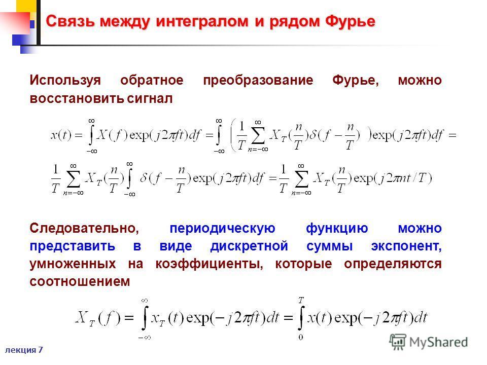 лекция 7 Связь между интегралом и рядом Фурье Используя обратное преобразование Фурье, можно восстановить сигнал Следовательно, периодическую функцию можно представить в виде дискретной суммы экспонент, умноженных на коэффициенты, которые определяютс