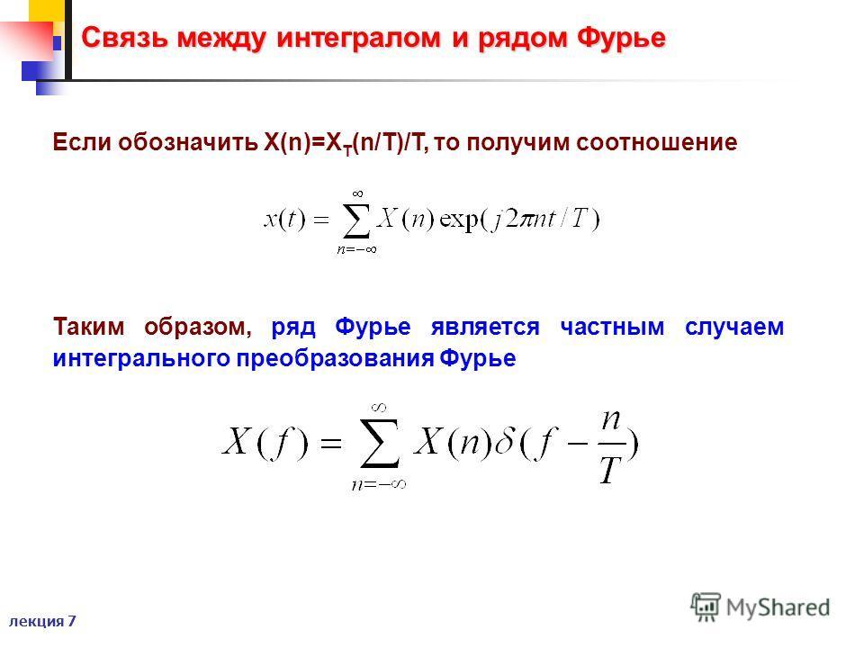 лекция 7 Связь между интегралом и рядом Фурье Если обозначить X(n)=X T (n/T)/T, то получим соотношение Таким образом, ряд Фурье является частным случаем интегрального преобразования Фурье