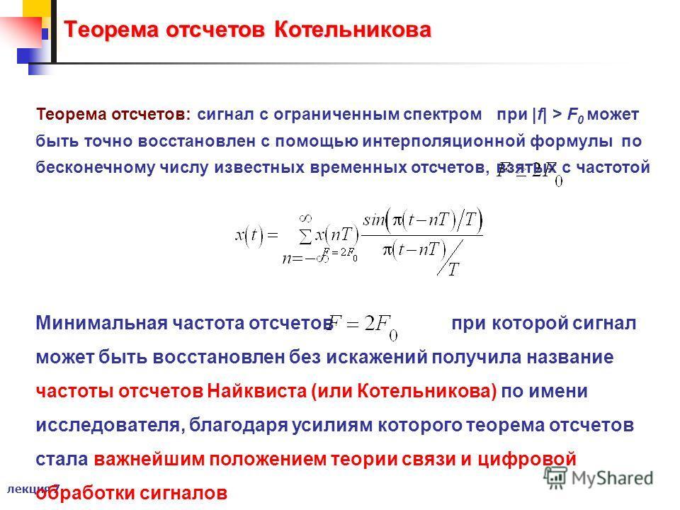 лекция 7 Теорема отсчетов Котельникова Теорема отсчетов: сигнал с ограниченным спектром при |f| > F 0 может быть точно восстановлен с помощью интерполяционной формулы по бесконечному числу известных временных отсчетов, взятых с частотой Минимальная ч