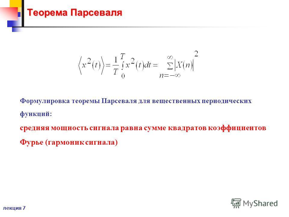 лекция 7 Теорема Парсеваля Формулировка теоремы Парсеваля для вещественных периодических функций: средняя мощность сигнала равна сумме квадратов коэффициентов Фурье (гармоник сигнала)