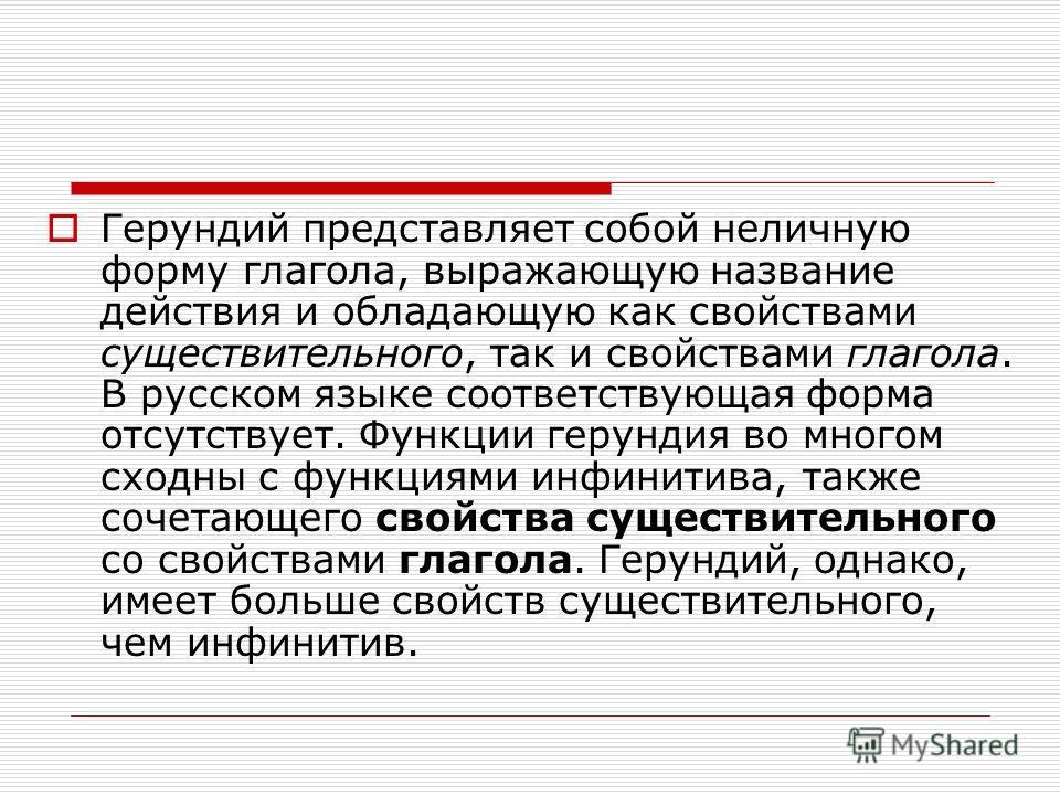 Герундий представляет собой неличную форму глагола, выражающую название действия и обладающую как свойствами существительного, так и свойствами глагола. В русском языке соответствующая форма отсутствует. Функции герундия во многом сходны с функциями