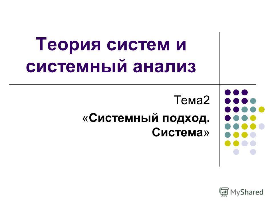 Теория систем и системный анализ Тема2 «Системный подход. Система»