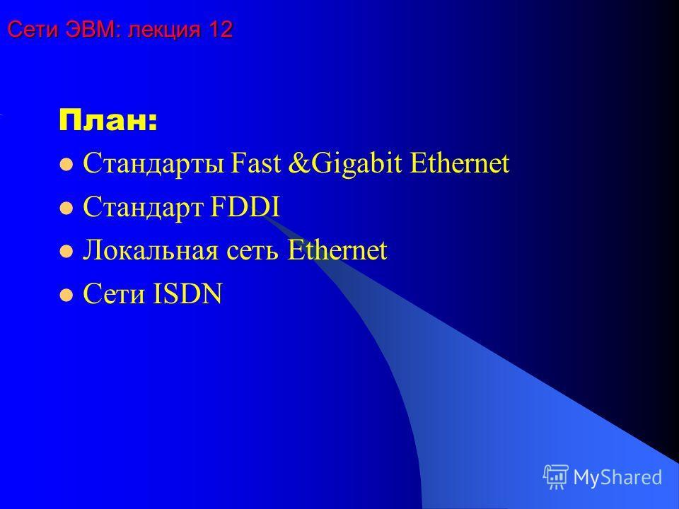 Сети ЭВМ: лекция 12 План: Стандарты Fast &Gigabit Ethernet Стандарт FDDI Локальная сеть Ethernet Сети ISDN