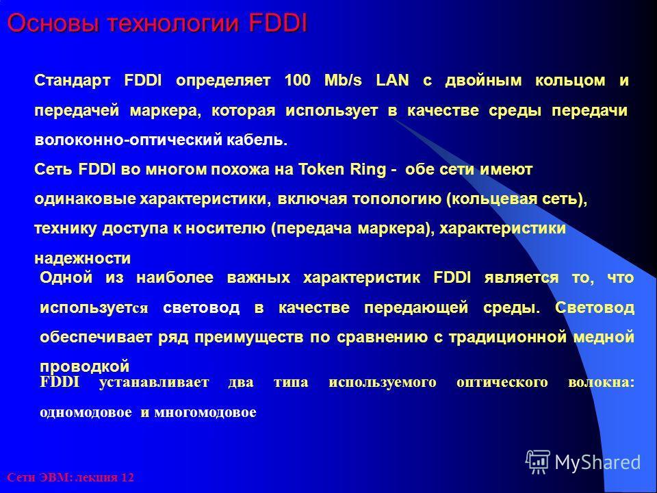 Сети ЭВМ: лекция 12 Основы технологии FDDI Стандарт FDDI определяет 100 Mb/s LAN с двойным кольцом и передачей маркера, которая использует в качестве среды передачи волоконно-оптический кабель. Сеть FDDI во многом похожа на Token Ring - обe сети имею