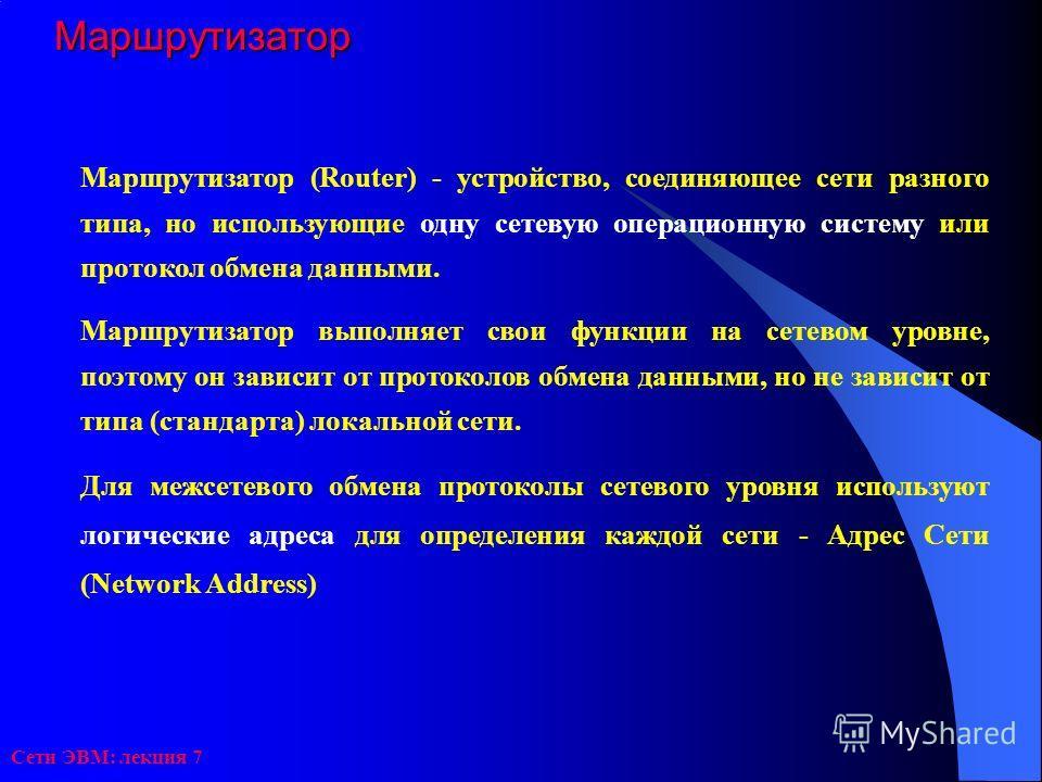 Сети ЭВМ: лекция 7Маршрутизатор Маршрутизатор (Router) - устройство, соединяющее сети разного типа, но использующие одну сетевую операционную систему или протокол обмена данными. Маршрутизатор выполняет свои функции на сетевом уровне, поэтому он зави