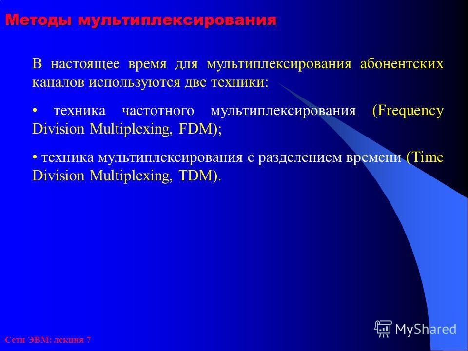 Сети ЭВМ: лекция 7 Методы мультиплексирования В настоящее время для мультиплексирования абонентских каналов используются две техники: техника частотного мультиплексирования (Frequency Division Multiplexing, FDM); техника мультиплексирования с разделе