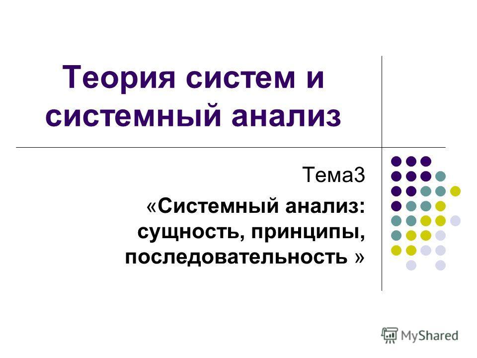 Теория систем и системный анализ Тема3 «Системный анализ: сущность, принципы, последовательность »