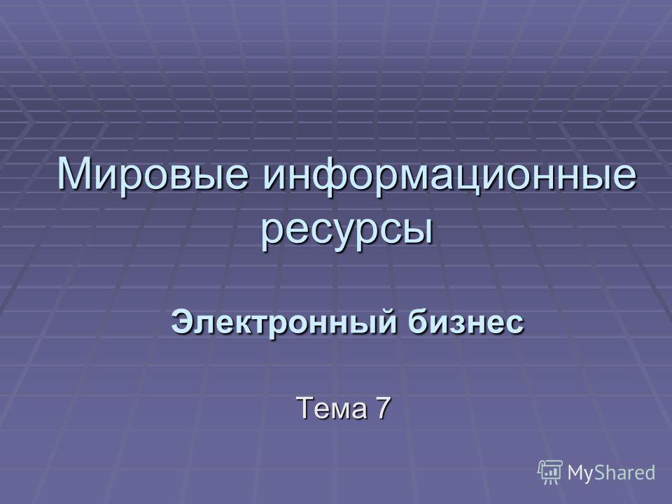 Мировые информационные ресурсы Электронный бизнес Тема 7