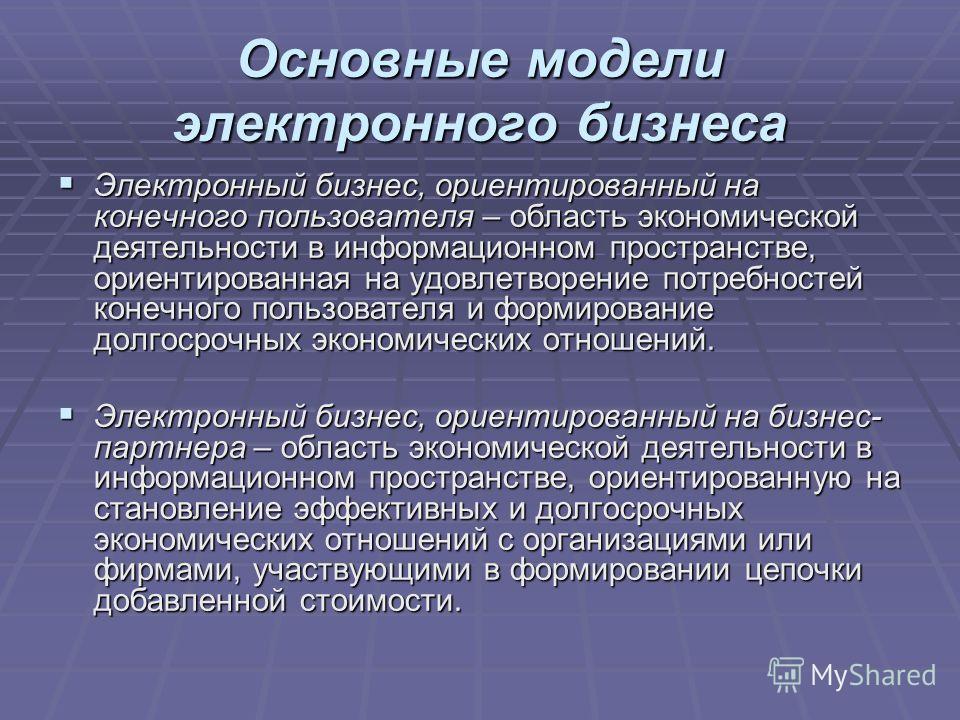 Основные модели электронного бизнеса Электронный бизнес, ориентированный на конечного пользователя – область экономической деятельности в информационном пространстве, ориентированная на удовлетворение потребностей конечного пользователя и формировани