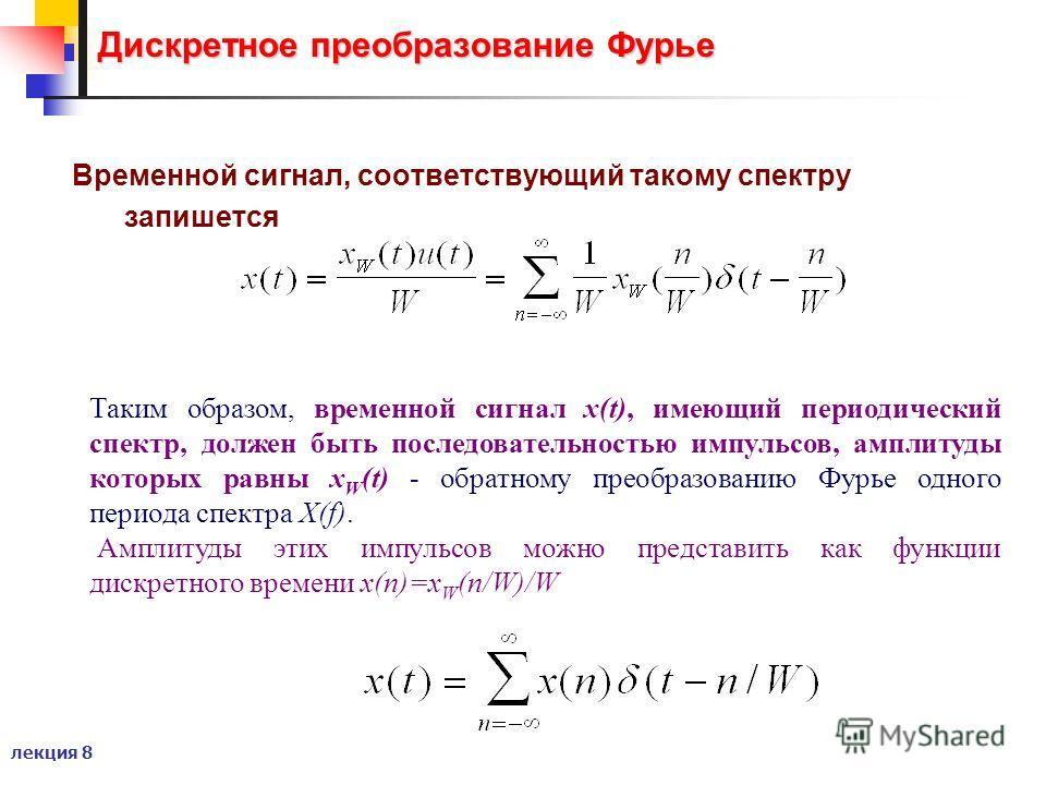 лекция 8 Дискретное преобразование Фурье Временной сигнал, соответствующий такому спектру запишется Таким образом, временной сигнал x(t), имеющий периодический спектр, должен быть последовательностью импульсов, амплитуды которых равны x W (t) - обрат