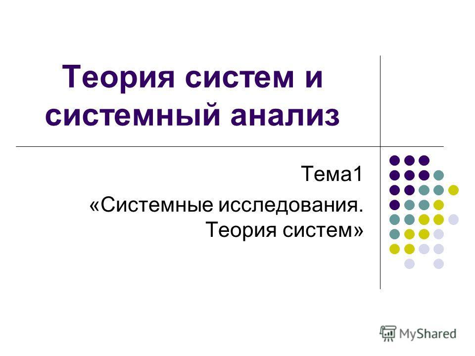 Теория систем и системный анализ Тема1 «Системные исследования. Теория систем»