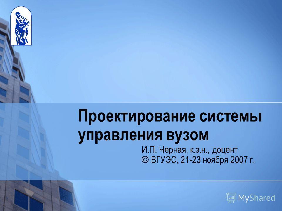 Проектирование системы управления вузом И.П. Черная, к.э.н., доцент © ВГУЭС, 21-23 ноября 2007 г.