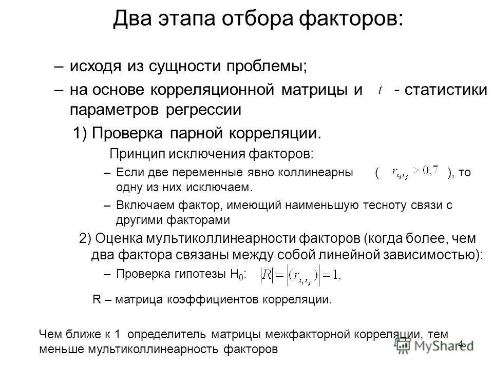 4 Два этапа отбора факторов: –исходя из сущности проблемы; –на основе корреляционной матрицы и - статистики параметров регрессии 1) Проверка парной корреляции. Принцип исключения факторов: –Если две переменные явно коллинеарны ( ), то одну из них иск