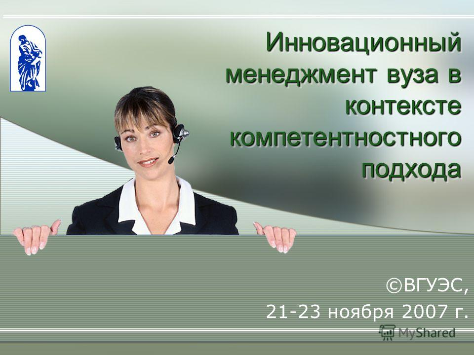 Инновационный менеджмент вуза в контексте компетентностного подхода ©ВГУЭС, 21-23 ноября 2007 г.
