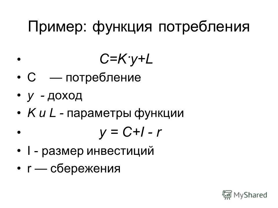 Пример: функция потребления C=K·y+L С потребление у - доход K и L - параметры функции y = C+I - r I - размер инвестиций r сбережения