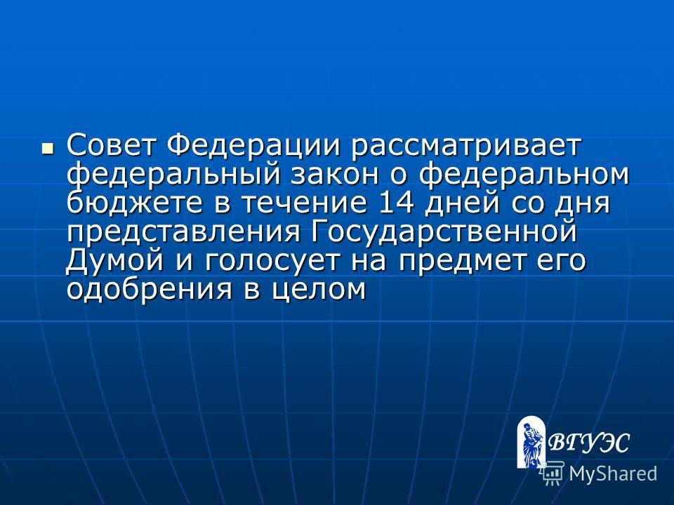Совет Федерации рассматривает федеральный закон о федеральном бюджете в течение 14 дней со дня представления Государственной Думой и голосует на предмет его одобрения в целом Совет Федерации рассматривает федеральный закон о федеральном бюджете в теч