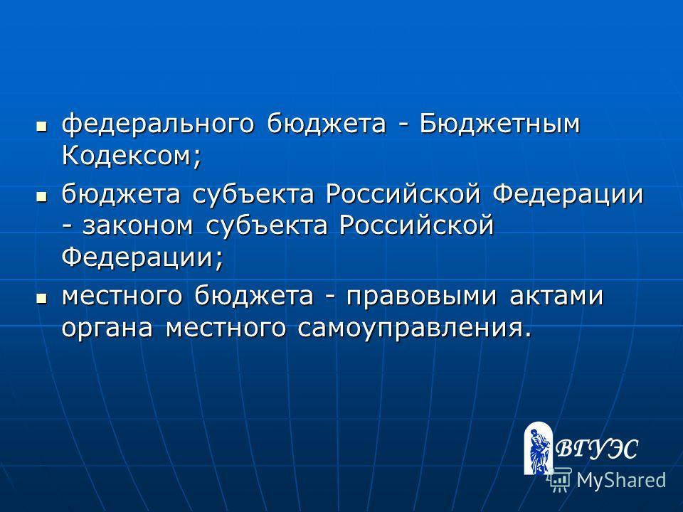 федерального бюджета - Бюджетным Кодексом; федерального бюджета - Бюджетным Кодексом; бюджета субъекта Российской Федерации - законом субъекта Российской Федерации; бюджета субъекта Российской Федерации - законом субъекта Российской Федерации; местно