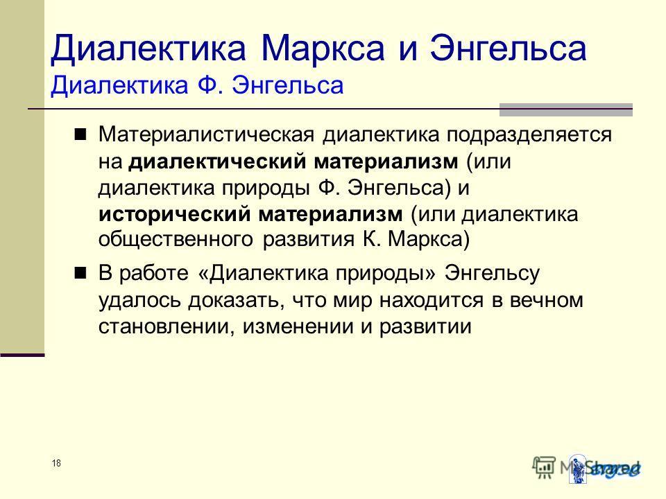 18 Диалектика Маркса и Энгельса Диалектика Ф. Энгельса Материалистическая диалектика подразделяется на диалектический материализм (или диалектика природы Ф. Энгельса) и исторический материализм (или диалектика общественного развития К. Маркса) В рабо
