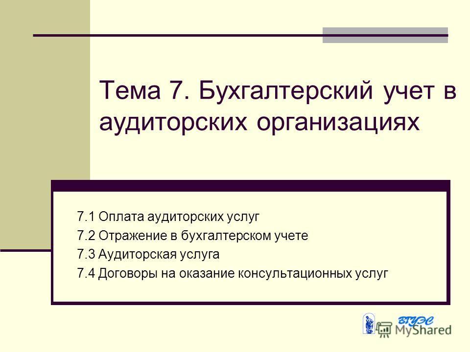 Тема 7. Бухгалтерский учет в аудиторских организациях 7.1 Оплата аудиторских услуг 7.2 Отражение в бухгалтерском учете 7.3 Аудиторская услуга 7.4 Договоры на оказание консультационных услуг
