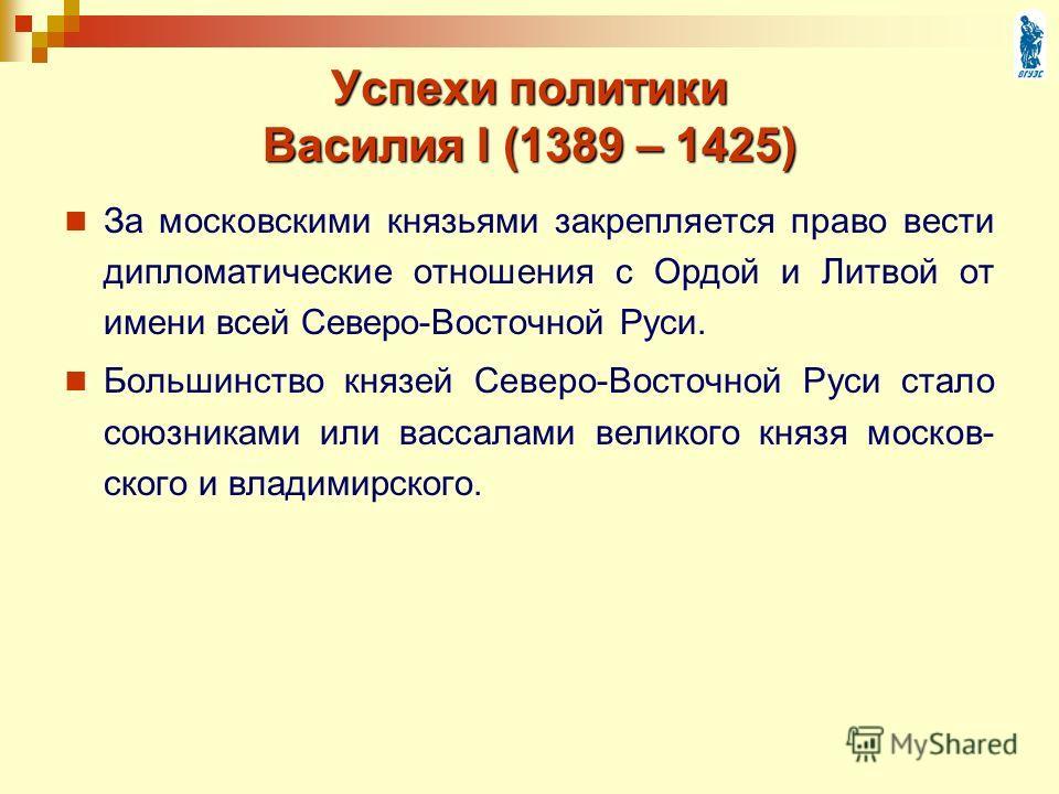 Успехи политики Василия I (1389 – 1425) За московскими князьями закрепляется право вести дипломатические отношения с Ордой и Литвой от имени всей Северо-Восточной Руси. Большинство князей Северо-Восточной Руси стало союзниками или вассалами великого