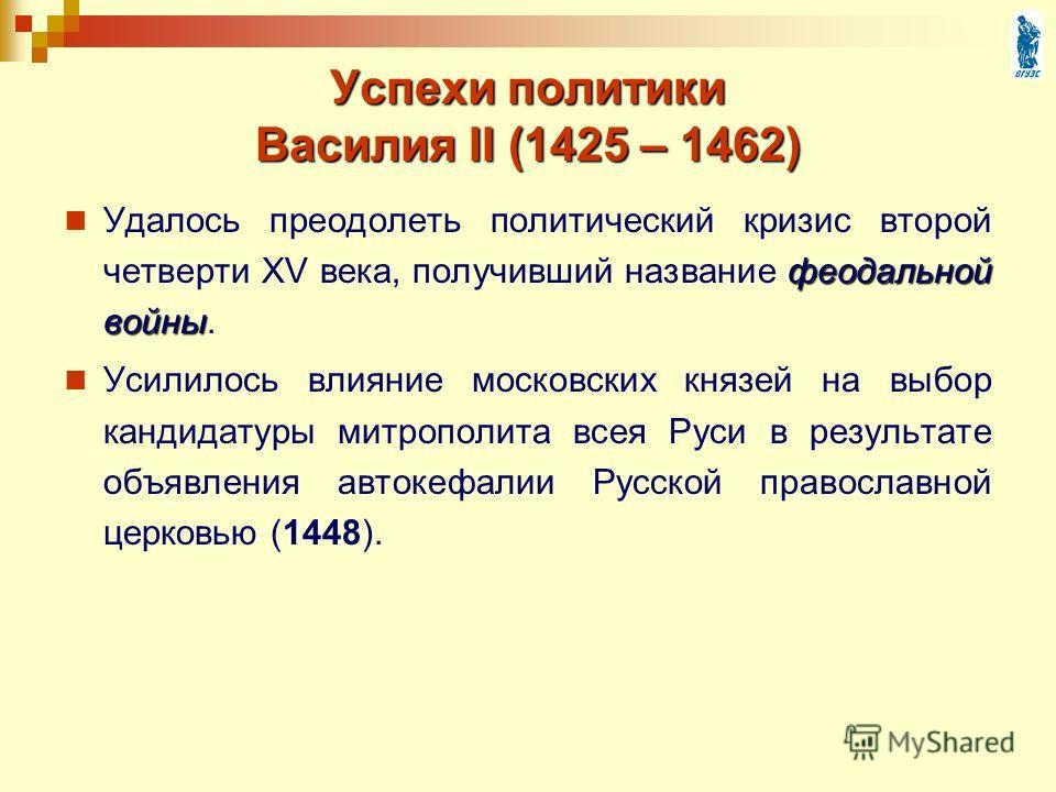 Успехи политики Василия II (1425 – 1462) феодальной войны Удалось преодолеть политический кризис второй четверти XV века, получивший название феодальной войны. Усилилось влияние московских князей на выбор кандидатуры митрополита всея Руси в результат