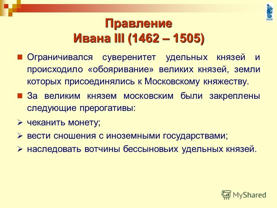 Правление Ивана III (1462 – 1505) Ограничивался суверенитет удельных князей и происходило «обояривание» великих князей, земли которых присоединялись к Московскому княжеству. За великим князем московским были закреплены следующие прерогативы: чеканить