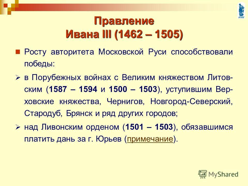 Правление Ивана III (1462 – 1505) Росту авторитета Московской Руси способствовали победы: в Порубежных войнах с Великим княжеством Литов- ским (1587 – 1594 и 1500 – 1503), уступившим Вер- ховские княжества, Чернигов, Новгород-Северский, Стародуб, Бря