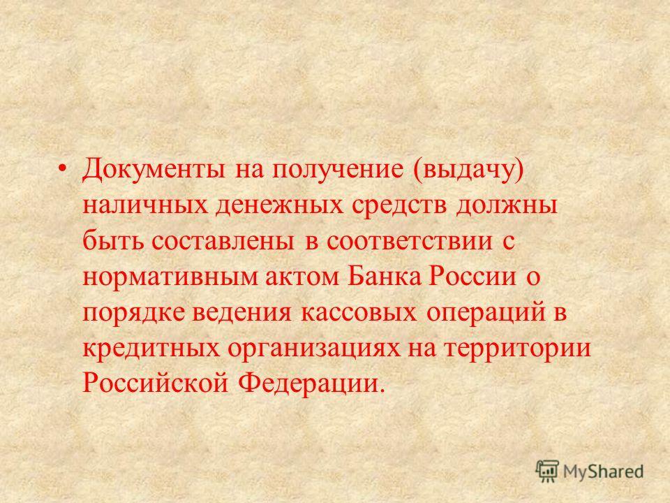 Документы на получение (выдачу) наличных денежных средств должны быть составлены в соответствии с нормативным актом Банка России о порядке ведения кассовых операций в кредитных организациях на территории Российской Федерации.