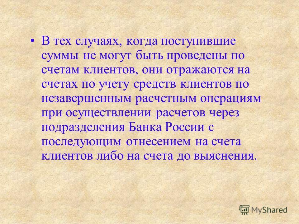 В тех случаях, когда поступившие суммы не могут быть проведены по счетам клиентов, они отражаются на счетах по учету средств клиентов по незавершенным расчетным операциям при осуществлении расчетов через подразделения Банка России с последующим отнес