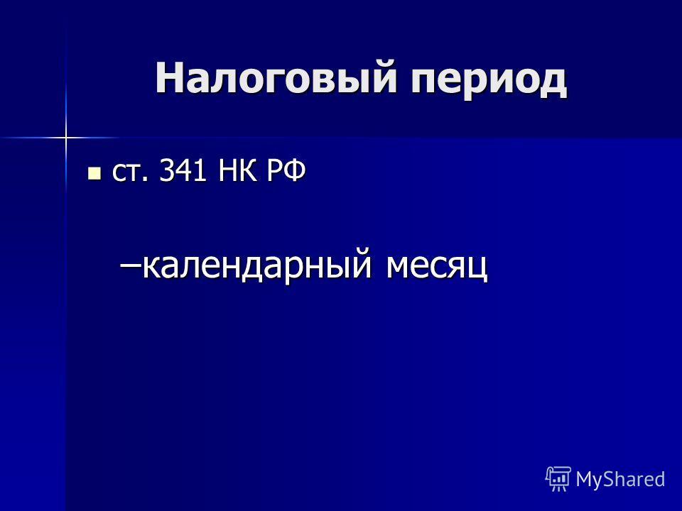 Налоговый период ст. 341 НК РФ ст. 341 НК РФ –календарный месяц
