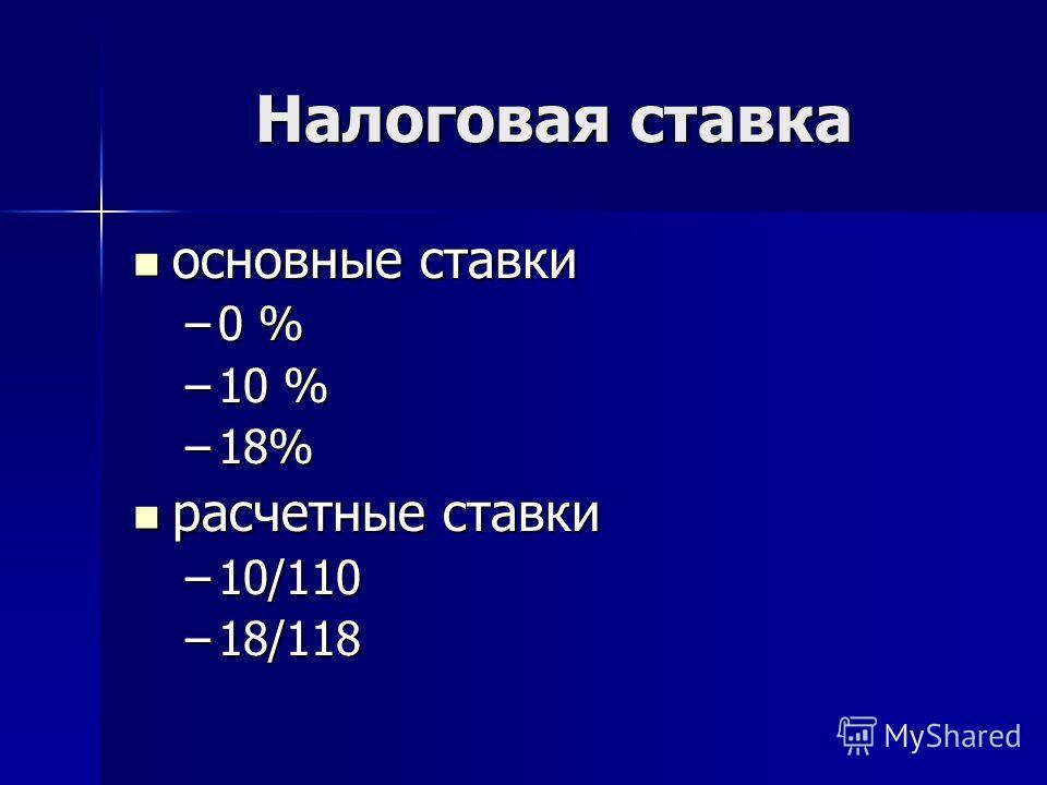 Налоговая ставка основные ставки основные ставки –0 % –10 % –18% расчетные ставки расчетные ставки –10/110 –18/118