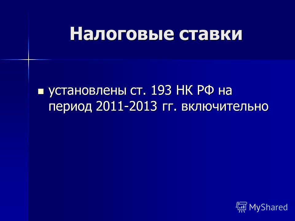 Налоговые ставки установлены ст. 193 НК РФ на период 2011-2013 гг. включительно установлены ст. 193 НК РФ на период 2011-2013 гг. включительно