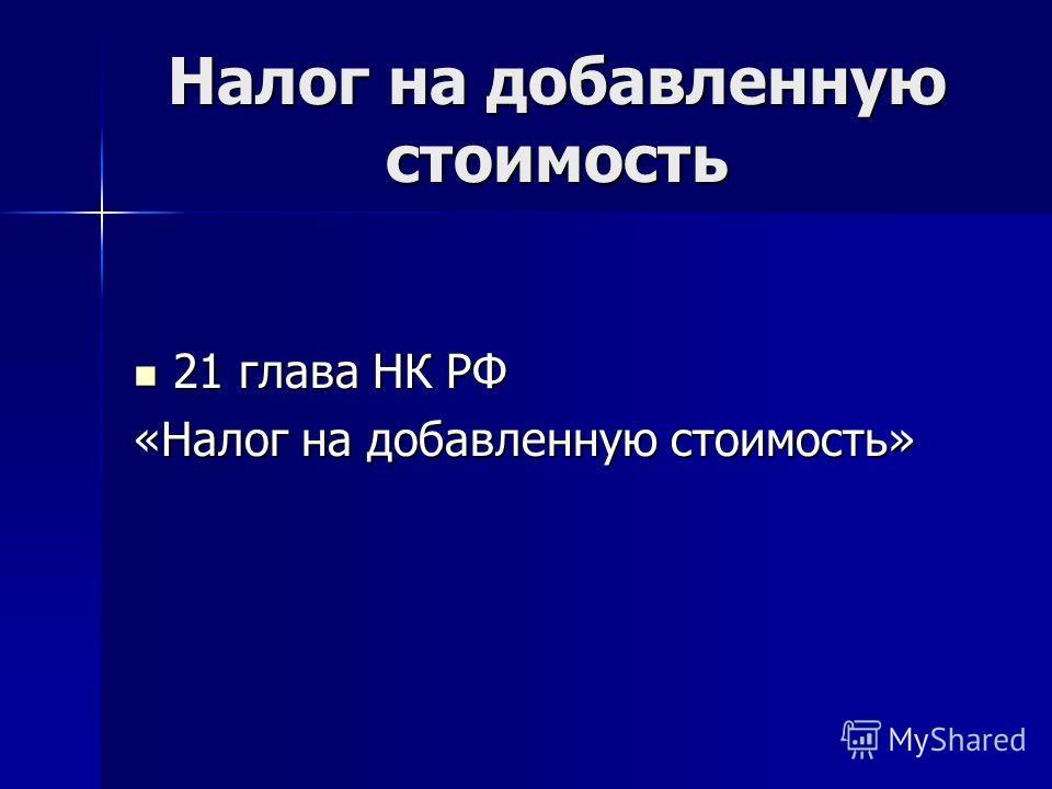 21 глава НК РФ 21 глава НК РФ «Налог на добавленную стоимость»