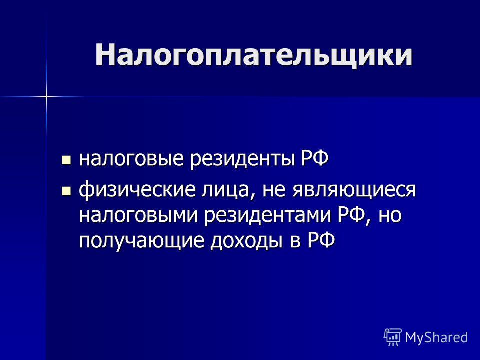 Налогоплательщики налоговые резиденты РФ налоговые резиденты РФ физические лица, не являющиеся налоговыми резидентами РФ, но получающие доходы в РФ физические лица, не являющиеся налоговыми резидентами РФ, но получающие доходы в РФ