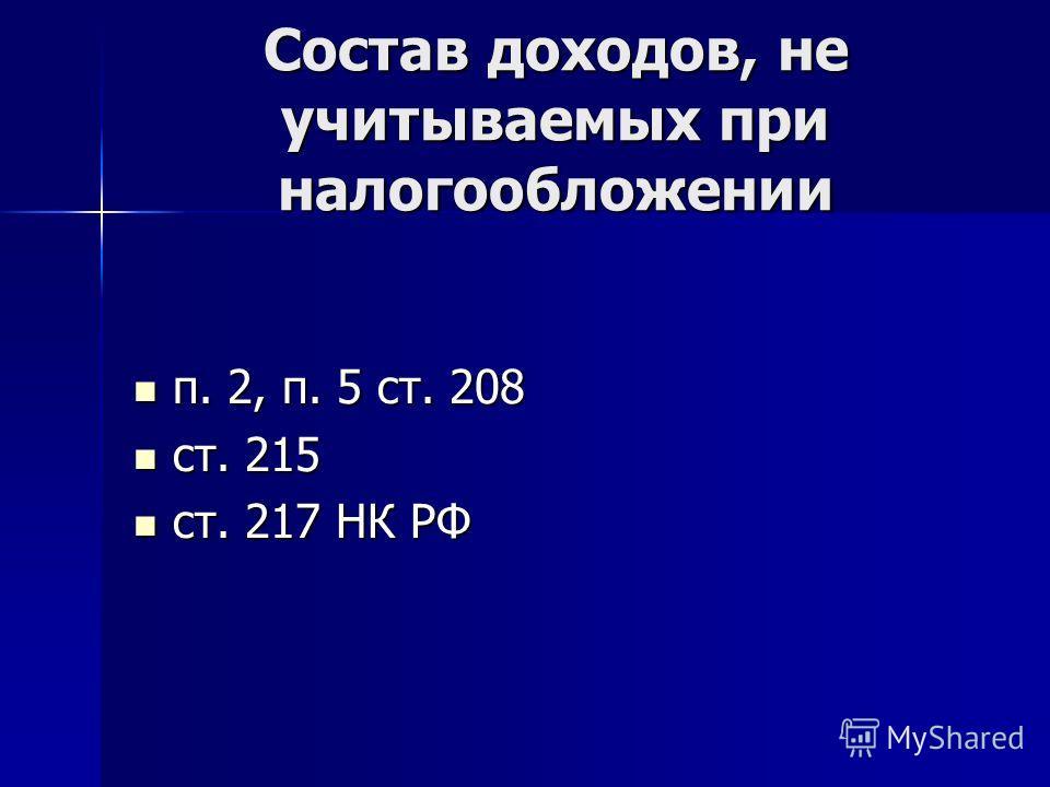 Состав доходов, не учитываемых при налогообложении п. 2, п. 5 ст. 208 п. 2, п. 5 ст. 208 ст. 215 ст. 215 ст. 217 НК РФ ст. 217 НК РФ