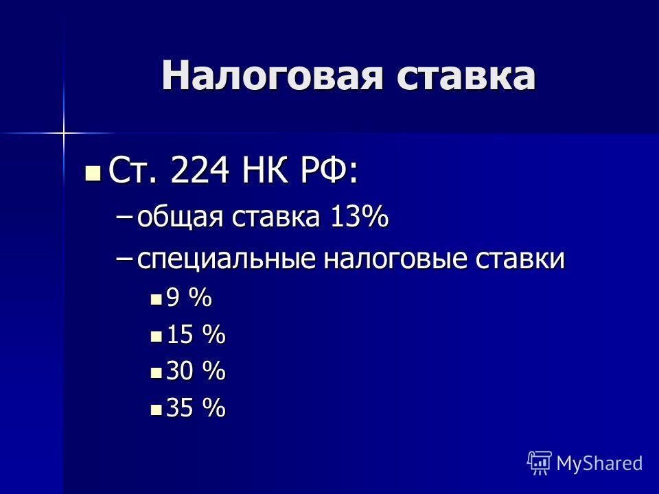 Налоговая ставка Ст. 224 НК РФ: Ст. 224 НК РФ: –общая ставка 13% –специальные налоговые ставки 9 % 9 % 15 % 15 % 30 % 30 % 35 % 35 %
