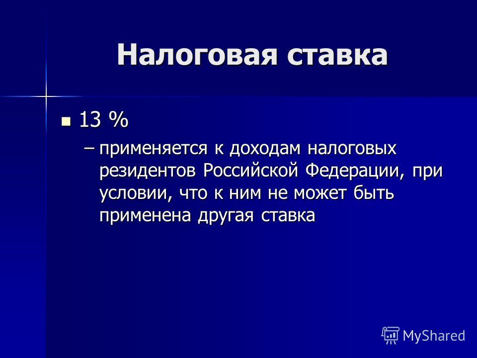 Налоговая ставка 13 % 13 % –применяется к доходам налоговых резидентов Российской Федерации, при условии, что к ним не может быть применена другая ставка