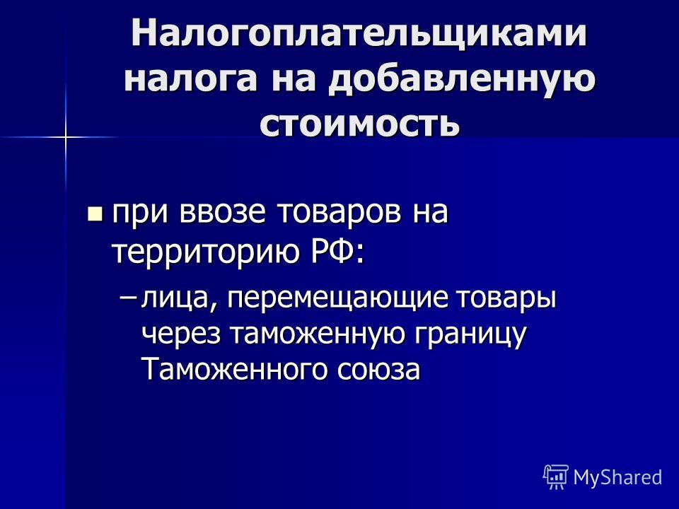Налогоплательщиками налога на добавленную стоимость при ввозе товаров на территорию РФ: при ввозе товаров на территорию РФ: –лица, перемещающие товары через таможенную границу Таможенного союза