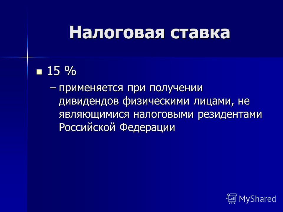 Налоговая ставка 15 % 15 % –применяется при получении дивидендов физическими лицами, не являющимися налоговыми резидентами Российской Федерации