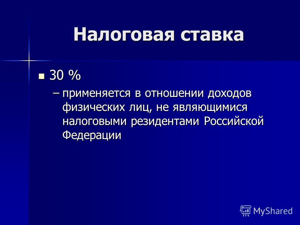 Налоговая ставка 30 % 30 % –применяется в отношении доходов физических лиц, не являющимися налоговыми резидентами Российской Федерации