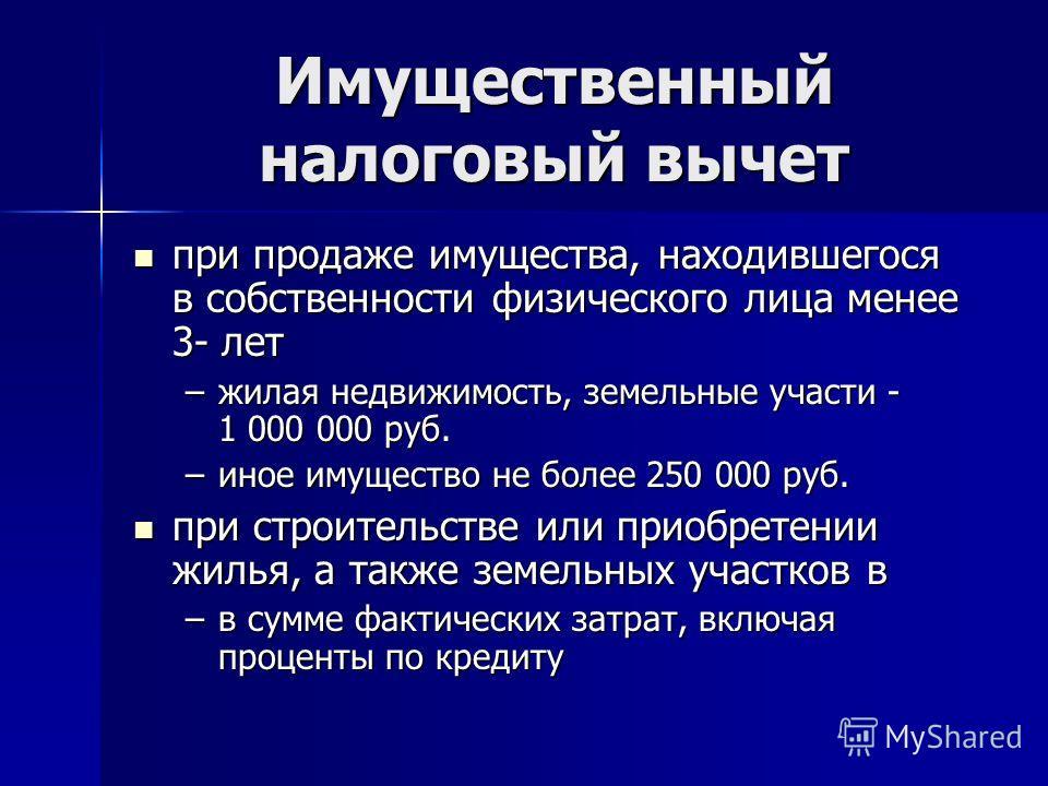 Имущественный налоговый вычет при продаже имущества, находившегося в собственности физического лица менее 3- лет при продаже имущества, находившегося в собственности физического лица менее 3- лет –жилая недвижимость, земельные участи - 1 000 000 руб.