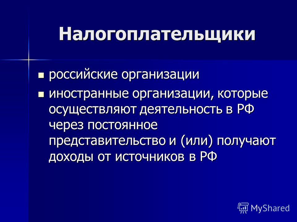 Налогоплательщики российские организации российские организации иностранные организации, которые осуществляют деятельность в РФ через постоянное представительство и (или) получают доходы от источников в РФ иностранные организации, которые осуществляю