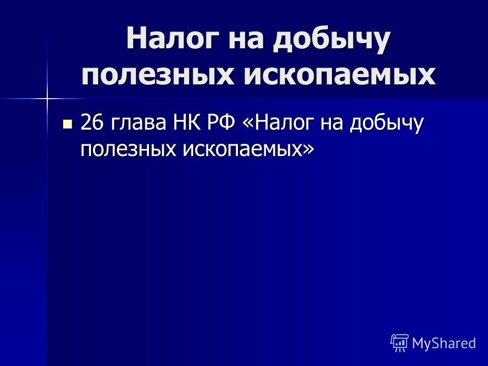 26 глава НК РФ «Налог на добычу полезных ископаемых» 26 глава НК РФ «Налог на добычу полезных ископаемых»